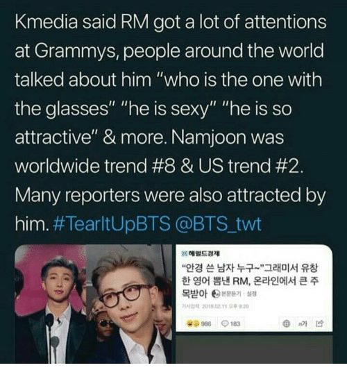 "Grammys, Sexy, and Glasses: Kmedia said RM got a lot of attentions  at Grammys, people around the world  talked about him ""who is the one with  the glasses"" ""he is sexy"" ""he is so  attractive"" & more. Namjoon was  worldwide trend #8 & US trend #2  Many reporters were also attracted by  him. #TearltUpBTS @BTS.twt  헤럴드경제  ""안경 쓴 남자 누구-',그래미서 유창  한 영어 뽐낸 RM, 온라인에서 큰 주  목받아 ee본문듣기, 설정  가사업력 2019.02. tt 오후9:20  986-183  @nM凶"
