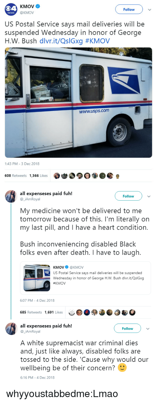 Lmao, News, and Tumblr: KMOve  Follow  @KMOV  NEWS  US Postal Service says mail deliveries will be  suspended Wednesday in honor of George  н.W. Bush divr.it/Q:Gxg #KMOV  www.usps.com  1:43 PM 3 Dec 2018  608 Retweets 1,366 Likes   all expenseses paid fuh!  Follow  @_iAmRoyal  My medicine won't be delivered to me  tomorrow because of this. I'm literally on  my last pill, and I have a heart condition.  Bush inconveniencing disabled Black  folks even after death. I have to laugh.  KMOV@KMOV  US Postal Service says mail deliveries will be suspended  Wednesday in honor of George H.W. Bush dlvr.it/QslGxg  KMOV  6:07 PM-4 Dec 2018  685 Retweets 1,691 Likes   all expenseses paid fuh!  Follow)v  @ _iAmRoyal  A white supremacist war criminal dies  and, just like always, disabled folks are  tossed to the side. 'Cause why would our  wellbeing be of their concern?  6:16 PM-4 Dec 2018 whyyoustabbedme:Lmao
