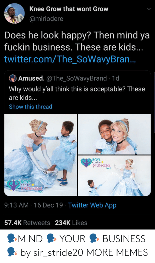 Web App: Knee Grow that wont Grow  @miriodere  Does he look happy? Then mind ya  fuckin business. These are kids...  twitter.com/The_SoWavyBran.  Amused. @The_SoWavyBrand · 1d  Why would y'all think this is acceptable? These  are kids...  Show this thread  BOYS  can be  princesses  too!  BOYS  can be  pIRincesses  To!  9:13 AM · 16 Dec 19 · Twitter Web App  57.4K Retweets 234K Likes 🗣MIND 🗣 YOUR 🗣 BUSINESS 🗣 by sir_stride20 MORE MEMES