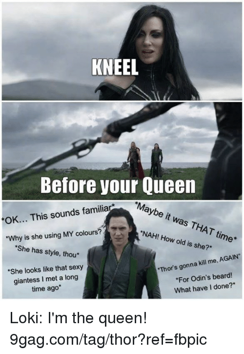 "9gag, Beard, and Dank: KNEEL  Before your Queen  ""Maybe it was THAT time*  OK... This sounds familia  NAH! How old is she?*  ""Why is she using MY colours?  She has style, thou*  She looks like that sexy  Thor's gonna kill me, AGAIN""  giantess I met a long  time ago*  For Odin's beard!  What have I done?* Loki: I'm the queen! 9gag.com/tag/thor?ref=fbpic"