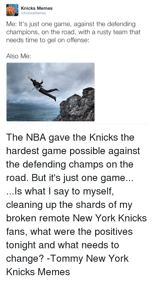 shard: Knicks Memes  @KnicksMemes  Me: It's just one game, against the defending  champions, on the road, with a rusty team that  needs time to gel on offense:  Also Me: The NBA gave the Knicks the hardest game possible against the defending champs on the road. But it's just one game... ...Is what I say to myself, cleaning up the shards of my broken remote  New York Knicks fans, what were the positives tonight and what needs to change?  -Tommy  New York Knicks Memes