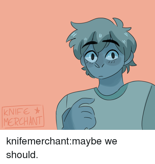 Target, Tumblr, and Blog: KNIFE  MERCHANT knifemerchant:maybe we should.