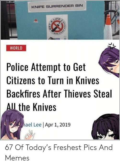 Memes, Police, and Today: KNIFE SURRENDER BIN  FE  ER  QINイ  WORLD  Police Attempt to Get  Citizens to Turn in Knives  Backfires After Thieves Steal  l the Knives  ael Lee Apr 1, 2019 67 Of Today's Freshest Pics And Memes