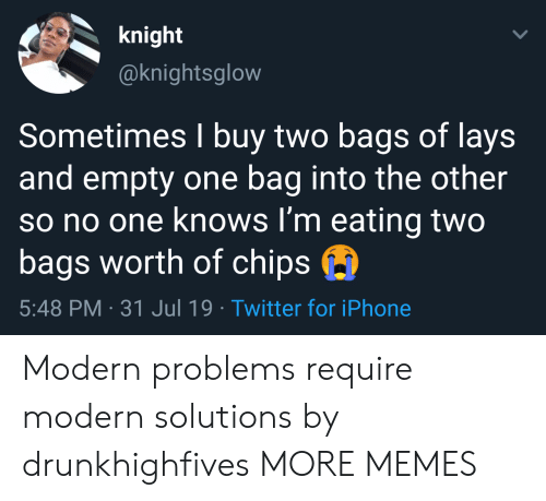 Lay's: knight  @knightsglow  Sometimes I buy two bags of lays  and empty one bag into the other  so no one knows I'm eating two  bags worth of chips  5:48 PM 31 Jul 19 Twitter for iPhone Modern problems require modern solutions by drunkhighfives MORE MEMES
