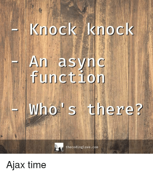 Time, Ajax, and Com: Knock knock  An async  functio  Whos there?  thecodinglove.com Ajax time