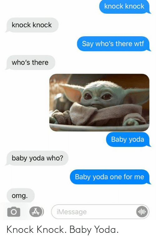 Whos: knock knock  knock knock  Say who's there wtf  who's there  Baby yoda  baby yoda who?  Baby yoda one for me  omg.  iMessage Knock Knock. Baby Yoda.