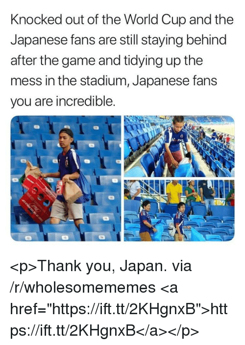 "The Game, World Cup, and Thank You: Knocked out of the World Cup and the  Japanese fans are still staying behind  after the game and tidying up the  mess in the stadium, Japanese fans  you are incredible <p>Thank you, Japan. via /r/wholesomememes <a href=""https://ift.tt/2KHgnxB"">https://ift.tt/2KHgnxB</a></p>"