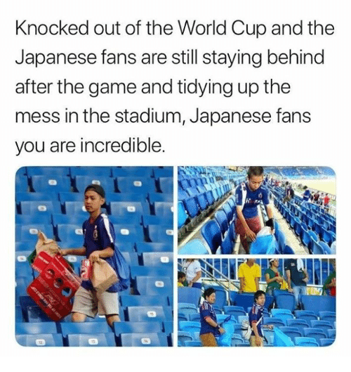 The Game, World Cup, and Game: Knocked out of the World Cup and the  Japanese fans are still staying behind  after the game and tidying up the  mess in the stadium, Japanese fans  you are incredible.