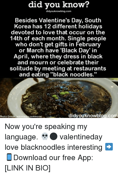 "Memes, Solitude, and 🤖: know?  did you know?  Besides Valentine's Day, South  Korea has 12 different holidays  devoted to love that occur on the  14th of each month. Single people  who don't get gifts in February  or March have 'Black Day' in  April, where they dress in black  and mourn or celebrate their  solitude by meeting at restaurants  and eating ""black noodles.""  didyouknowblog.com  Photo Credit wikimedi  commons. Now you're speaking my language. 💀⚫️ valentineday love blacknoodles interesting ➡📱Download our free App: [LINK IN BIO]"