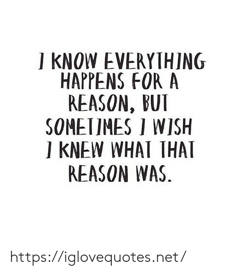 Reason, Net, and For: ] KNOW EVERYTHING  HAPPENS FOR A  REASON, BUT  SOMEIIMES I WISH  ] KNEW WHAI THAT  REASON WAS https://iglovequotes.net/