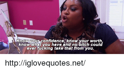 Bitch, Confidence, and Fucking: know your confidence know your worth  know what you have and no bitch could  ever fucking take that from you http://iglovequotes.net/