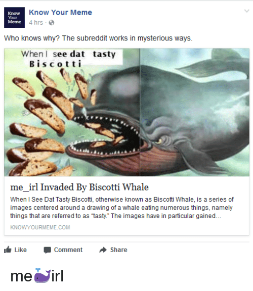 "Meme, Images, and Irl: Know Your Meme  4 hrs  Meme Who knows why? The dit works in mysterious ways.  When I see dat tasty  B i s c o t t i  me irl Invaded By Biscotti Whale  When l See Dat Tasty Biscotti, otherwise known as Biscotti hale, is a series of  images centered around a drawing of a whale eating numerous things, namely  things that are referred to as ""tasty. The images have in particular gained...  KNOWYOURMEME.COM  Like Comment  Share"