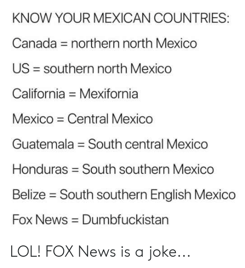Lol, Memes, and News: KNOW YOUR MEXICAN COUNTRIES:  Canada = northern north Mexico  US = southern north Mexico  California = Mexifornia  Mexico Central Mexico  Guatemala = South central Mexico  Honduras = South southern Mexico  Belize - South southern English Mexico  Fox News Dumbfuckistan LOL! FOX News is a joke...