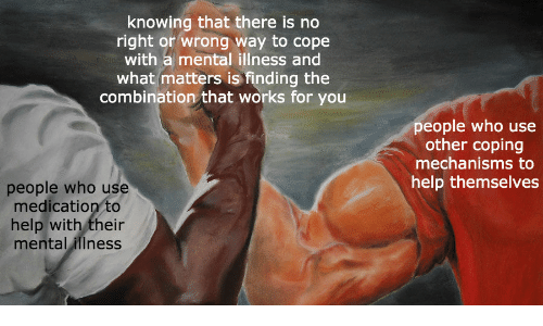 mental illness: knowing that there is no  right or wrong way to cope  with a mental illness and  what matters is finding the  combination that works for you  people who use  other coping  mechanisms to  help themselves  people who use  medication to  help with their  mental illness