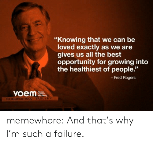 "fred rogers: ""Knowing that we can be  loved exactly as we are  gives us all the best  opportunity for growing into  the healthiest of people.""  - Fred Rogers  voem  Ntrron  NEIGH  TROLLEY memewhore:  And that's why I'm such a failure."