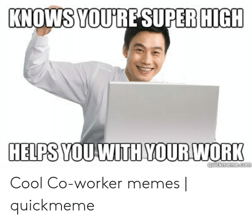 Memes, Work, and Cool: KNOWS YOURESUPER HIGH  HELPS YOU WITH YOUR WORK  quickmeme.com Cool Co-worker memes | quickmeme