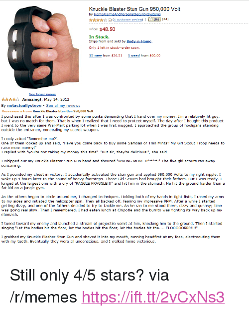"Bodies , Chipotle, and Girl Scouts: Knuckle Blaster Stun Gun 950,000 Volt  by HomeAlarmsAndPersonalSecuritySystems  (1 customer review)Like (34)  Price: $48.50  In Stock.  Ships from and sold by Body-n-Home  Only 1 left in stock--order soon.  15 new from $36.51 1used from $60.00  xtto  Amazing!, May 14, 2012  By notactuallysteve See all my reviews  This review is from: Knuckle Blaster Stun Gun 950,000 Volt  I purchased this after I was confronted by some punks demanding that I hand over my money. I'm a relatively fit guy,  but I was no match for them. That is when I realized that I need to protect myself. The day after I bought this product  I went to the very same Wal-Mart parking lot when I was first mugged. I approached the group of hooligans standing  outside the entrance, concealing my secret weapon  I cooly asked ""Remember me?"".  One of them looked up and said, ""Have you come back to buy some Samoas or Thin Mints? My Girl Scout Troop needs to  raise more money!""  I replied with ""you're not taking my money this time"". ""But sir, they're delicious!"", she said  I whipped out my Knuckle Blaster Stun Gun hand and shouted ""WRONG MOVE B***! The five girl scouts ran away  screaming  As I pounded my chest in victory, I accidentally activated the stun gun and applied 950,000 Volts to my right nipple. I  woke up 4 hours later to the sound of heavy footsteps. Those Girl Scouts had brought their fathers. But I was ready. I  lunged at the largest one with a cry of ""RAGGLE FRAGGLE!!!"" and hit him in the stomach. He hit the ground harder than a  fat kid on a jungle gym  As the others began to circle around me, I changed techniques. Holding both of my hands in tight fists, I rased my arms  to my sides and initiated the helicopter spin. They all backed off, fearing my impressive RPM. After a while I started  getting dizzy, and one of the fathers decided to try to tackle me. As he ran to me stood there, dizzy and queasy; time  was going real slow. Then I remembered. I had eaten lunch at Chipotle and the burrito was fighting its way back up my  stomach  I tuned toward my enemy and launched a stream of projectile vomit at him, knocking him to the ground. Then I started  singing ""Let the bodies hit the floor, let the bodies hit the floor, let the bodies hit the.... FLOOOOORRR!!!!""  I grabbed my Knuckle Blasher Stun Gun and shoved it into my mouth, running headfirst at my foes, electrocuting them  with my teeth. Eventually they were all unconscious, and I walked home victorious <p>Still only 4/5 stars? via /r/memes <a href=""https://ift.tt/2vCxNs3"">https://ift.tt/2vCxNs3</a></p>"