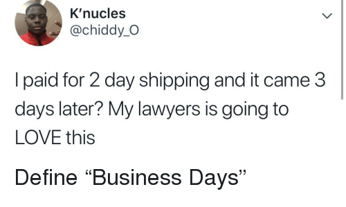 """Love, Define, and Lawyers: K'nucles  @chiddy_O  l paid for 2 day shipping and it came 3  days later? My lawyers is going to  LOVE this Define """"Business Days"""""""