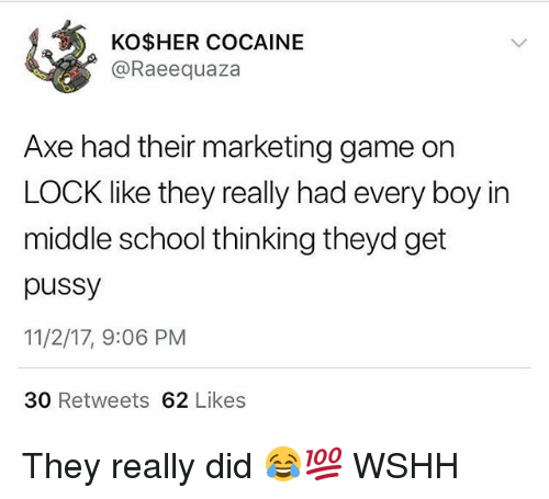 Memes, Pussy, and School: KO$HER COCAINE  @Raeequaza  Axe had their marketing game on  LOCK like they really had every boy in  middle school thinking theyd get  pussy  11/2/17, 9:06 PM  30 Retweets 62 Likes They really did 😂💯 WSHH