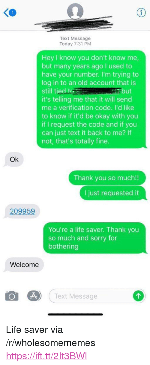 """Life, Sorry, and Thank You: KO  Text Message  Today 7:31 PM  Hey I know you don't know me  but many years ago I used to  have your number. I'm trying to  log in to an old account that is  still tied te  it's telling me that it will seno  me a verification code. I'd like  to know if it'd be okay with you  if I request the code and if you  can just text it back to me? If  not, that's totally fine.  but  Ok  Thank you so much!!  I just requested it  209959  You're a life saver. Thank you  so much and sorry for  bothering  Welcome  Text Message <p>Life saver via /r/wholesomememes <a href=""""https://ift.tt/2It3BWl"""">https://ift.tt/2It3BWl</a></p>"""