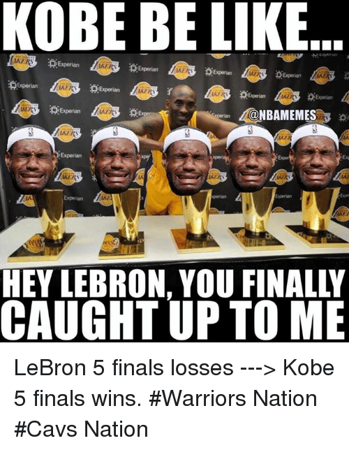 Be Like, Cavs, and Finals: KOBE BE LIKE  Experian  Experian  R Experian  Experian  p Experian  Experian  @NBAMEMES  Experian  Experian  xperian  HEY LEBRON, YOU FINALLI  CAUGHT UP TO ME LeBron 5 finals losses ---> Kobe 5 finals wins. #Warriors Nation #Cavs Nation