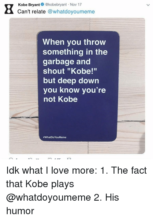 "Funny, Kobe Bryant, and Love: Kobe Bryant @kobebryant Nov 17  Can't relate @whatdoyoumeme  OV  When you throw  something in the  garbage and  shout ""Kobe!""  but deep down  you know you're  not Kobe  Idk what I love more: 1. The fact that Kobe plays @whatdoyoumeme 2. His humor"