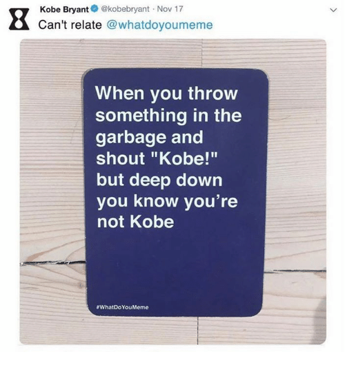 "Kobe Bryant, Kobe, and Deep: Kobe Bryant@kobebryant Nov 17  Can't relate @whatdoyoumeme  When you throw  something in the  garbage and  shout ""Kobe!""  but deep down  you know you're  not Kobe"