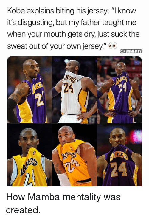 """Nba, Kobe, and How: Kobe explains biting his jersey: """"I know  it's disgusting, but my father taught me  when your mouth gets dry, just suck the  sweat out of your own jersey""""TET  NBAMEMES  24  RS How Mamba mentality was created."""