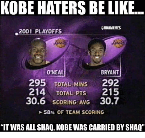 """Haters Be Like: KOBE HATERS BE LIKE  @NBAMEMES  2001 PLAYOFFS  O'NEAL  BRYANT  295 TOTAL MINS  292  214  TOTAL PTS  215  30.6 SCORING AVG 30.7  58% OF TEAM SCORING  """"IT WAS ALL SHAQ, KOBE WAS CARRIED BY SHAQ"""""""