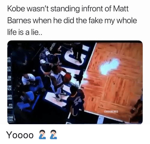 ord: Kobe wasn't standing infront of Matt  Barnes when he did the fake my whole  life is a lie  ES  ES  LS  oX  08  CK  DES  ORD  PT  SH  @NBAMEMES  COBE  OOL Yoooo 🤦🏻‍♂️🤦🏻‍♂️