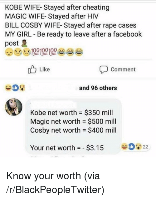 Net Worth: KOBE WIFE- Stayed after cheating  MAGIC WIFE- Stayed after HIV  BILL COSBY WIFE- Stayed after rape cases  MY GIRL Be ready to leave after a facebook  post  Like  Comment  and 96 others  Kobe net worth $350 mill  Magic net worth = $500 mill  Cosby net worth $400 mill  22  Your net worth =-$3.15 <p>Know your worth (via /r/BlackPeopleTwitter)</p>
