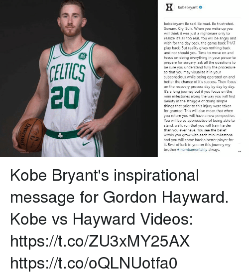 Gordon Hayward, Journey, and Memes: kobebryant #  kobebryant Be sad. Be mad. Be frustrated.  Scream. Cry. Sulk. When you wake up you  will think it was just a nightmare only to  realize it's all too real. You will be angry and  wish for the day back, the game back THAT  play back. But reality gives nothing back  and nor should you. Time to move on and  focus on doing everything in your power to  prepare for surgery, ask all the questions to  be sure you understand fully the procedure  so that you may visualize i in your  subconscious while being operated on and  better the chance of it's success. Then focus  on the recovery process day by day by day.  It's a long journey but if you focus on the  mini milestones along the way you will find  beauty in the struggle of doing simple  things that prior to this injury were takern  for granted. This will also mean that when  you return you will have a new perspective  You will be so appreciative of being able to  stand, walk, run that you will train harder  than you ever have. You see the belief  within you grow with each mini milestone  and you will come back a better player for  it. Best of luck to you on this journey my  brother #mambamentality always.  J6  ELTICS  20 Kobe Bryant's inspirational message for Gordon Hayward. Kobe vs Hayward Videos: https://t.co/ZU3xMY25AX https://t.co/oQLNUotfa0