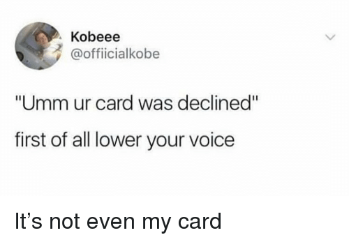 "Funny, Voice, and Girl Memes: Kobeee  @officialkobe  ""Umm ur card was declined""  first of all lower your voice It's not even my card"