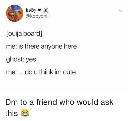 Ouija Board: koby  @kobychill  [ouija board]  me: is there anyone here  ghost: yes  me: do u think im cute Dm to a friend who would ask this 😂