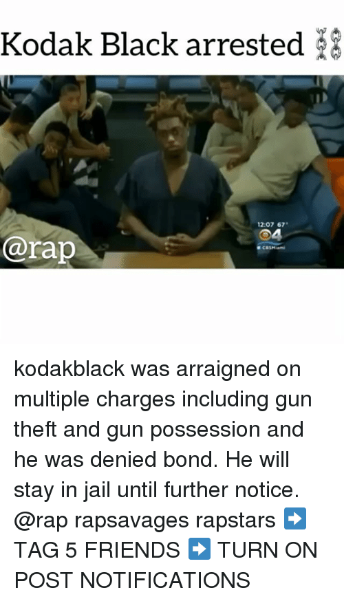 Friends, Jail, and Memes: Kodak Black arrested  12:07 67  04  @rap kodakblack was arraigned on multiple charges including gun theft and gun possession and he was denied bond. He will stay in jail until further notice. @rap rapsavages rapstars ➡️ TAG 5 FRIENDS ➡️ TURN ON POST NOTIFICATIONS