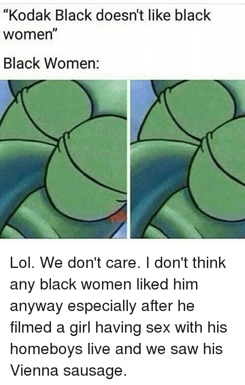 "Lol, Memes, and Saw: ""Kodak Black doesn't like black  women  1D  Black Women: Lol. We don't care. I don't think any black women liked him anyway especially after he filmed a girl having sex with his homeboys live and we saw his Vienna sausage."