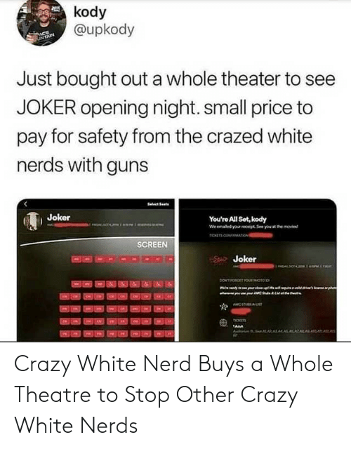 Crazy, Guns, and Joker: kody  @upkody  LinTAIN  Just bought out a whole theater to see  JOKER opening night. small price to  pay for safety from the crazed white  nerds with guns  Joker  You're All Set, kody  We emaled your receipt See you at the movie  roancoAIO  SCREEN  Joker  ONTFORGET YOUR HOtoD  ww  pht  tCKE  AN  TA  KALAL  ,A Crazy White Nerd Buys a Whole Theatre to Stop Other Crazy White Nerds