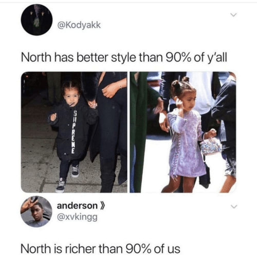 Supreme: @Kodyakk  North has better style than 90% of y'all  anderson  @xvkingg  North is richer than 90% of us  SUPREME