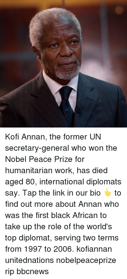 Memes, Work, and Black: Kofi Annan, the former UN secretary-general who won the Nobel Peace Prize for humanitarian work, has died aged 80, international diplomats say. Tap the link in our bio 👆 to find out more about Annan who was the first black African to take up the role of the world's top diplomat, serving two terms from 1997 to 2006. kofiannan unitednations nobelpeaceprize rip bbcnews