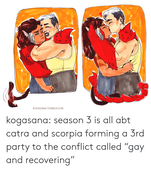 "Party, Tumblr, and Blog: KOGASANA. TUMBLR.COM kogasana:  season 3 is all abt catra and scorpia forming a 3rd party to the conflict called ""gay and recovering"""