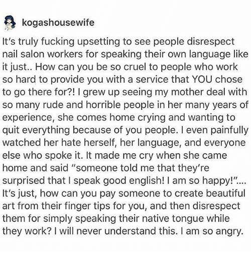 """Beautiful, Crying, and Fucking: kogashousewife  It's truly fucking upsetting to see people disrespect  nail salon workers for speaking their own language like  it just.. How can you be so cruel to people who work  so hard to provide you with a service that YOU chose  to go there for?! I grew up seeing my mother deal with  so many rude and horrible people in her many years of  experience, she comes home crying and wanting to  quit everything because of you people. I even painfully  watched her hate herself, her language, and everyone  else who spoke it. It made me cry when she came  home and said """"someone told me that they're  surprised that I speak good english! I am so happy!""""...  It's just, how can you pay someone to create beautiful  art from their finger tips for you, and then disrespect  them for simply speaking their native tongue while  they work? I will never understand this. I am so angry."""
