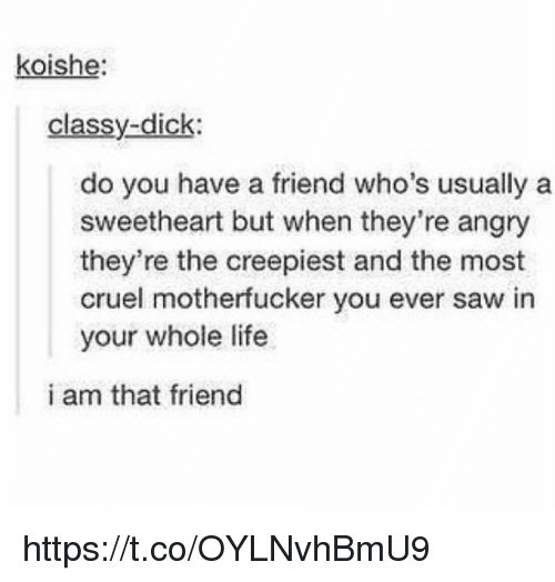 Life, Memes, and Saw: koishe  classy-dick  do you have a friend who's usually a  sweetheart but when they're angry  they're the creepiest and the most  cruel motherfucker you ever saw in  your whole life  i am that friend https://t.co/OYLNvhBmU9