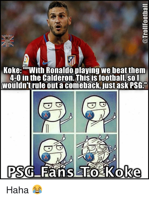 """Football, Memes, and Ronaldo: Koke: """"""""With Ronaldo playing we beat them  4-0 in the Calderon-Thisis football, so I  wouldn't rule out a comeback, just ask PSG.  PSG Fans To oke Haha 😂"""