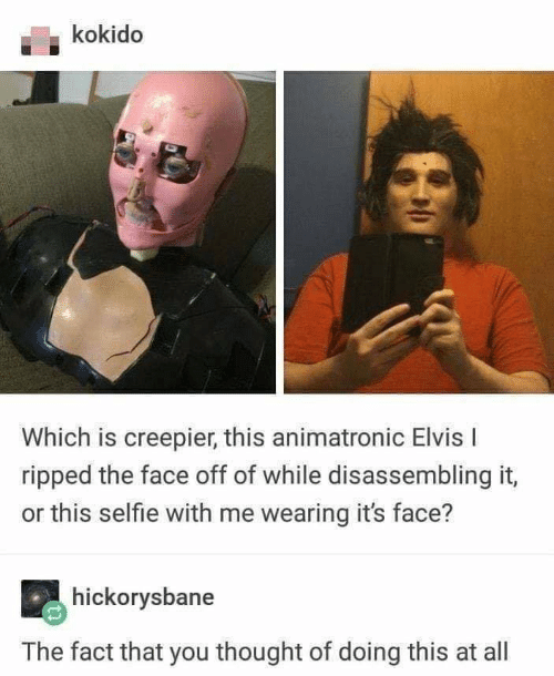 Selfie, Thought, and Elvis: kokido  Which is creepier, this animatronic Elvis I  ripped the face off of while disassembling it  or this selfie with me wearing it's face?  hickorysbane  The fact that you thought of doing this at all