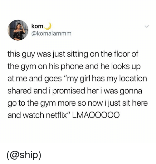 "Gym, Netflix, and Phone: kom  akomalammm  this guy was just sitting on the floor of  the gym on his phone and he looks up  at me and goes ""my girl has my location  shared and i promised her i was gonna  go to the gym more so now i just sit here  and watch netflix"" LMAOOOOO (@ship)"