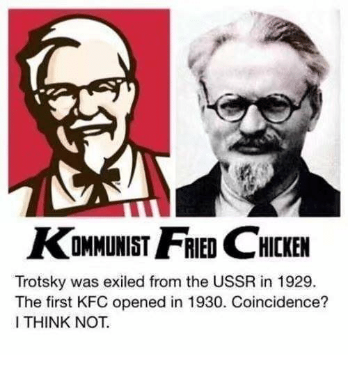 Kfc, Ussr, and Coincidence: KOMMUNIST HCKEN  Trotsky was exiled from the USSR in 1929.  The first KFC opened in 1930. Coincidence?  I THINK NOT