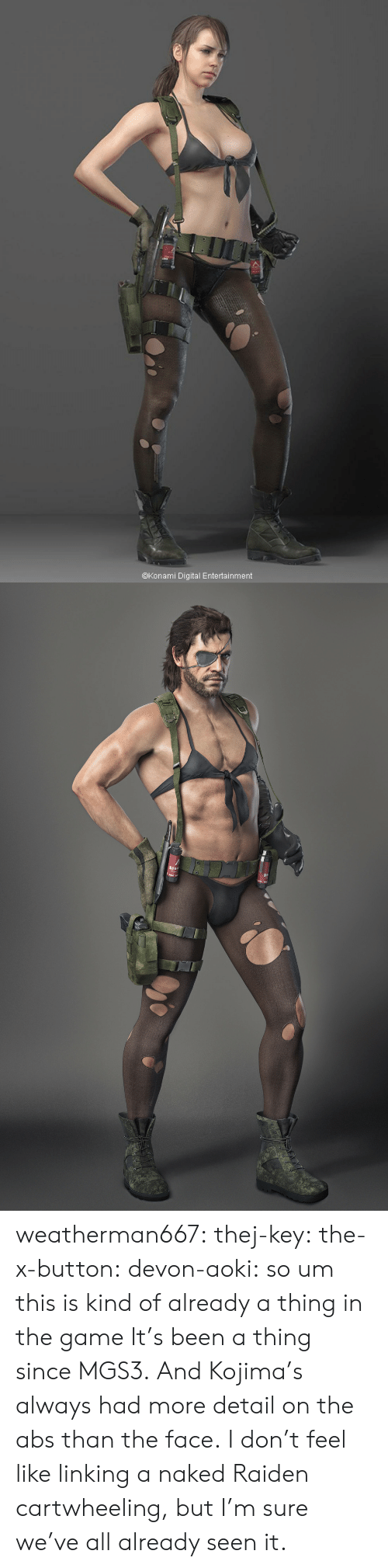 Kojima: @Konami Digital Entertainment weatherman667: thej-key:  the-x-button:  devon-aoki:  so um this is kind of already a thing in the game   It's been a thing since MGS3. And Kojima's always had more detail on the abs than the face.  I don't feel like linking a naked Raiden cartwheeling, but I'm sure we've all already seen it.