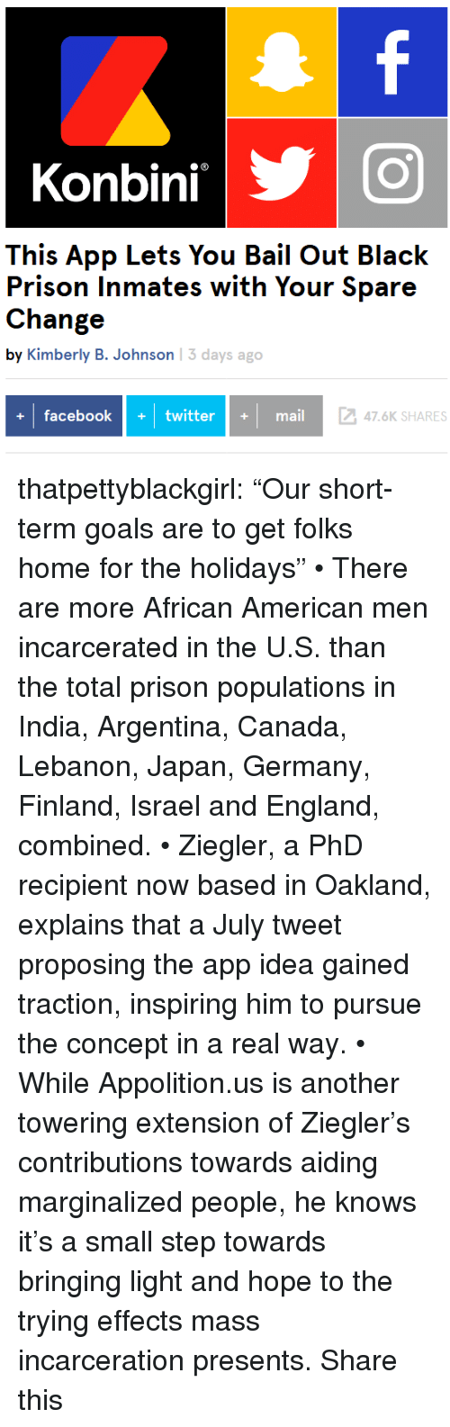 """England, Facebook, and Goals: Konbini  This App Lets You Bail Out Black  Prison Inmates with Your Spare  Change  by Kimberly B. Johnson 13 days ago  facebook+twittermail  247.6K SHARES thatpettyblackgirl: """"Our short-term goals are to get folks home for the holidays"""" • There are more African American men incarcerated in the U.S. than the total prison populations in India, Argentina, Canada, Lebanon, Japan, Germany, Finland, Israel and England, combined. • Ziegler, a PhD recipient now based in Oakland, explains that a July tweet proposing the app idea gained traction, inspiring him to pursue the concept in a real way. • While Appolition.us is another towering extension of Ziegler's contributions towards aiding marginalized people, he knows it's a small step towards bringing light and hope to the trying effects mass incarceration presents.  Share this"""