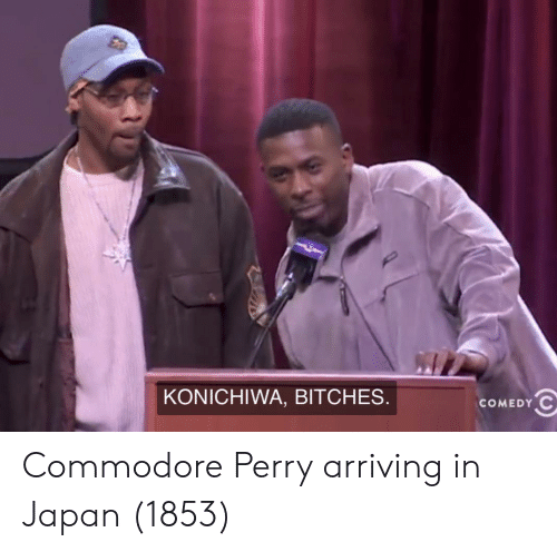 Japan, Commodore, and Bitches: KONICHIWA, BITCHES  COMEDYC Commodore Perry arriving in Japan (1853)