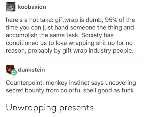 Dumb, Love, and Shit: koobaxion  here's a hot take: giftwrap is dumb, 95% of the  time you can just hand someone the thing and  accomplish the same task. Society has  conditioned us to love wrapping shit up for no  reason, probably by gift wrap industry people.  dunkstein  Counterpoint: monkey instinct says uncovering  secret bounty from colorful shell good as fuck Unwrapping presents